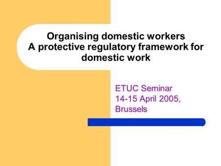 Organising domestic workers A protective regulatory framework for domestic work ETUC Seminar 14-15 April 2005, Brussels.