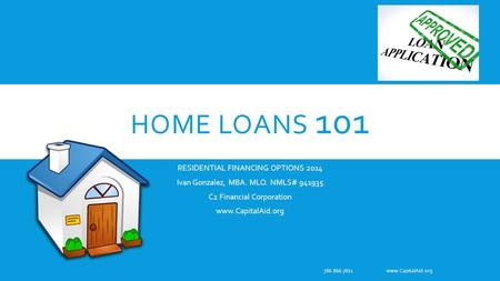 HOME LOANS 101 RESIDENTIAL FINANCING OPTIONS 2014 Ivan Gonzalez, MBA. MLO. NMLS# 941935 C2 Financial Corporation www.CapitalAid.org 786.866.7811 www.CapitalAid.org.