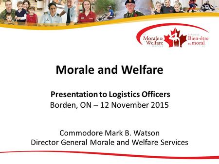 Morale and Welfare Presentation to Logistics Officers Borden, ON – 12 November 2015 Commodore Mark B. Watson Director General Morale and Welfare Services.