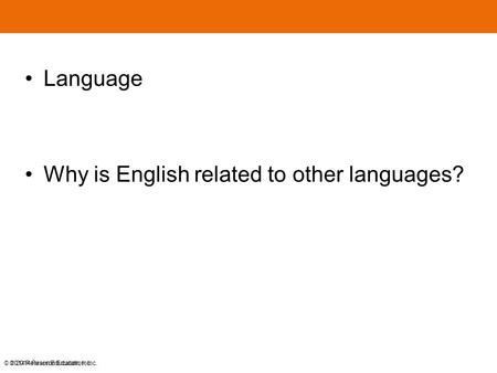 © 2014 Pearson Education, Inc. Language Why is English related to other languages? © 2014 Pearson Education, Inc.