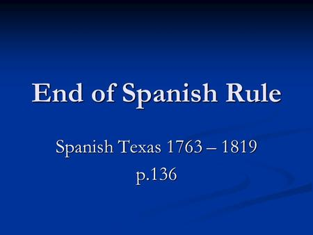 End of Spanish Rule Spanish Texas 1763 – 1819 p.136.