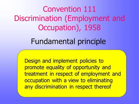 Convention 111 Discrimination (Employment and Occupation), 1958 Fundamental principle Design and implement policies to promote equality of opportunity.