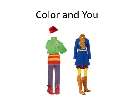 Color and You. What Can Color Do? Draw attention away from a certain area of your body Emphasize a special feature Create an illusion of height and size.
