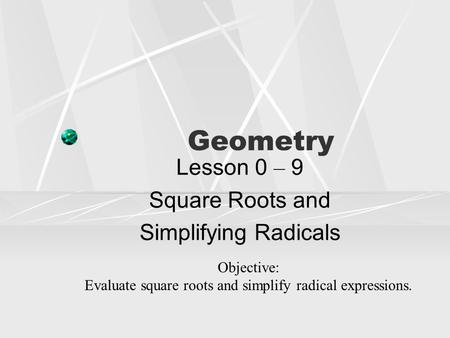 Geometry Lesson 0 – 9 Square Roots and Simplifying Radicals Objective: Evaluate square roots and simplify radical expressions.