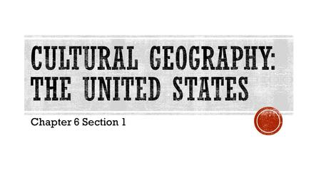 Chapter 6 Section 1.  EQ: What are three factors that have influenced the cultural geography of the United States?  OBJ: I will be able to use geographic.
