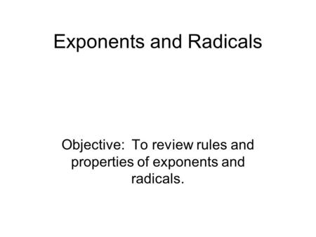 Exponents and Radicals Objective: To review rules and properties of exponents and radicals.