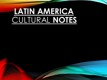 WORLD GEOGRAPHY LATIN AMERICA CULTURAL NOTES. HISTORY.