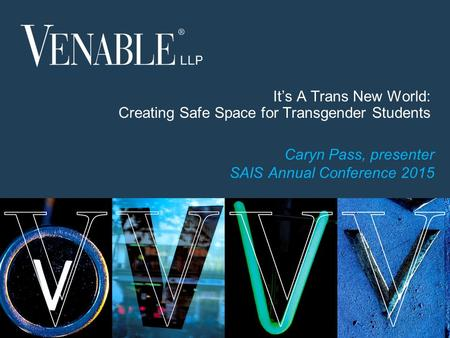 1 © 2015 Venable LLP It's A Trans New World: Creating Safe Space for Transgender Students Caryn Pass, presenter SAIS Annual Conference 2015.