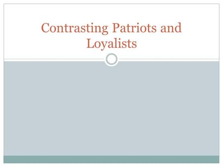Contrasting Patriots and Loyalists. Which Side to Pick? Colonists did not always agree on situation with Britain. They split into distinct groups: Patriots.