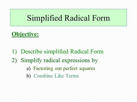 Simplified Radical Form Objective: 1)Describe simplified Radical Form 2)Simplify radical expressions by a) Factoring out perfect squares b) Combine Like.