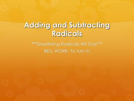 Adding and Subtracting Radicals ***Simplifying Radicals WS Due*** BELL WORK- To turn in.