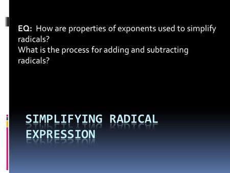 EQ: How are properties of exponents used to simplify radicals? What is the process for adding and subtracting radicals?