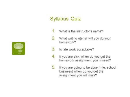Syllabus Quiz 1. What is the instructor's name? 2. What writing utensil will you do your homework? 3. Is late work acceptable? 4. If you are sick, when.