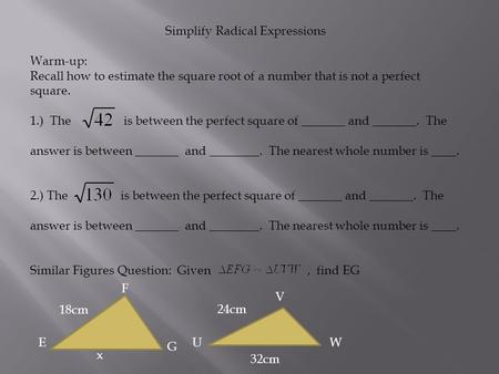 Simplify Radical Expressions Warm-up: Recall how to estimate the square root of a number that is not a perfect square. 1.) The is between the perfect square.