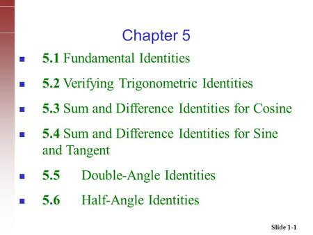 Slide 1-1 5.1 Fundamental Identities 5.2 Verifying Trigonometric Identities 5.3 Sum and Difference Identities for Cosine 5.4 Sum and Difference Identities.