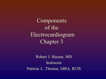 Components of the Electrocardiogram Chapter 3 Robert J. Huszar, MD Instructor Patricia L. Thomas, MBA, RCIS.