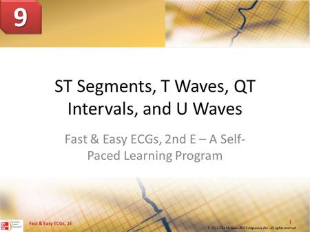 © 2013 The McGraw-Hill Companies, Inc. All rights reserved. 1 Fast & Easy ECGs, 2E ST Segments, T Waves, QT Intervals, and U Waves Fast & Easy ECGs, 2nd.