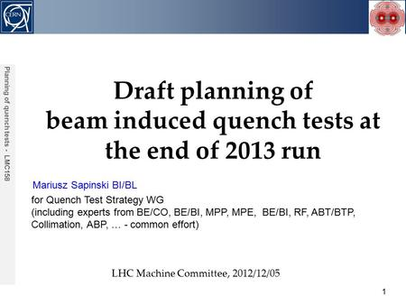 Mariusz Sapinski BI/BL Acknowledgements: 1 Planning of quench tests - LMC158 Draft planning of beam induced quench tests at the end of 2013 run LHC Machine.