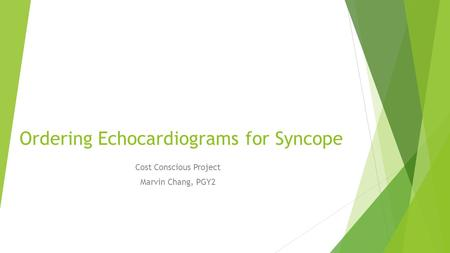 Ordering Echocardiograms for Syncope Cost Conscious Project Marvin Chang, PGY2.