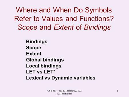 CSE 415 -- (c) S. Tanimoto, 2002 AI Techniques 1 Where and When Do Symbols Refer to Values and Functions? Scope and Extent of Bindings Bindings Scope Extent.