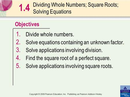 Objectives Copyright © 2009 Pearson Education, Inc. Publishing as Pearson Addison-Wesley Dividing Whole Numbers; Square Roots; Solving Equations 1. Divide.
