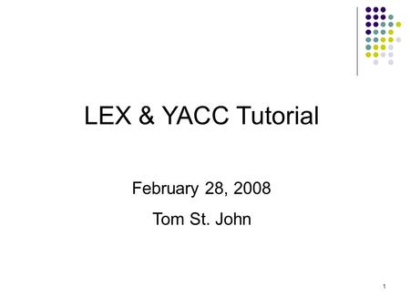 1 LEX & YACC Tutorial February 28, 2008 Tom St. John.