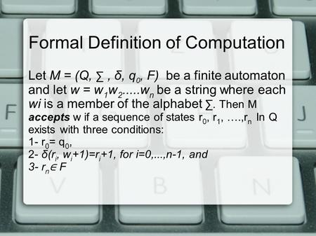 Formal Definition of Computation Let M = (Q, ∑, δ, q 0, F) be a finite automaton and let w = w 1 w 2.....w n be a string where each wi is a member of the.