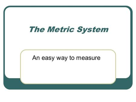 The Metric System An easy way to measure SI System The International System of Units Derived Units Commonly Used in Chemistry Area and Volume: Derived.