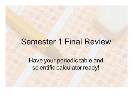 Semester 1 Final Review Have your periodic table and scientific calculator ready!
