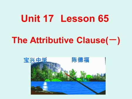 Unit 17Lesson 65 The Attributive Clause( 一 ) 宝兴中学 陈德福.