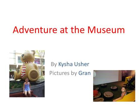 Adventure at the Museum By Kysha Usher Pictures by Gran.