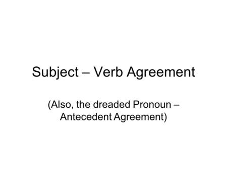 Subject – Verb Agreement (Also, the dreaded Pronoun – Antecedent Agreement)