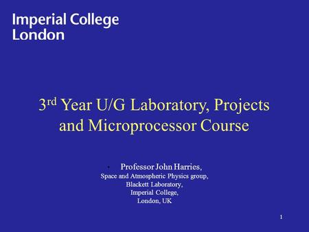 Professor John Harries, Space and Atmospheric Physics group, Blackett Laboratory, Imperial College, London, UK 3 rd Year U/G Laboratory, Projects and Microprocessor.