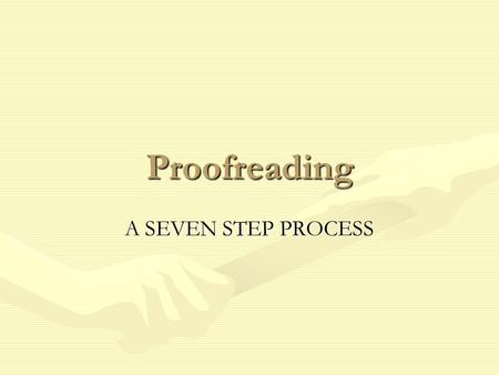 Proofreading A SEVEN STEP PROCESS. Seven Steps When you have completed all seven steps you will have identified all the possible errors.When you have.