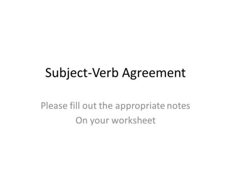 Subject-Verb Agreement Please fill out the appropriate notes On your worksheet.