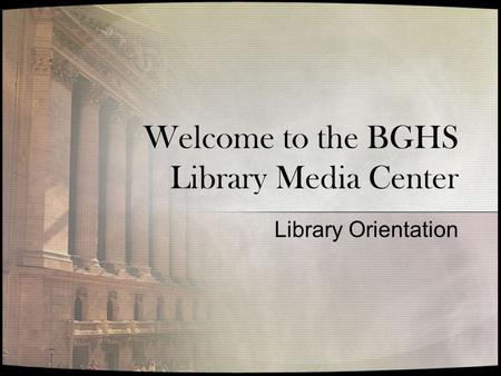 Welcome to the BGHS Library Media Center Library Orientation.
