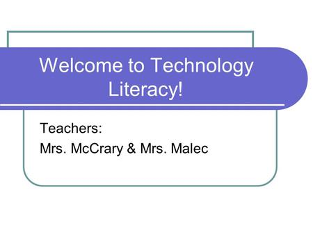 Welcome to Technology Literacy! Teachers: Mrs. McCrary & Mrs. Malec.