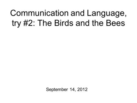 Communication and Language, try #2: The Birds and the Bees September 14, 2012.