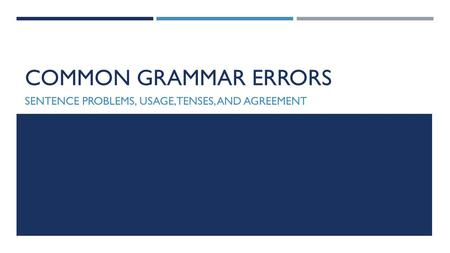 COMMON GRAMMAR ERRORS SENTENCE PROBLEMS, USAGE, TENSES, AND AGREEMENT.