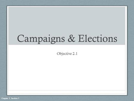 Chapter 7, Section 1 Campaigns & Elections Objective 2.1.