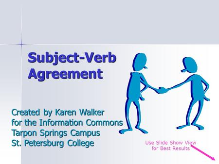 Subject-Verb Agreement Created by Karen Walker for the Information Commons Tarpon Springs Campus St. Petersburg College Use Slide Show View for Best Results.