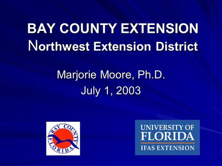 BAY COUNTY EXTENSION N orthwest Extension District Marjorie Moore, Ph.D. July 1, 2003.