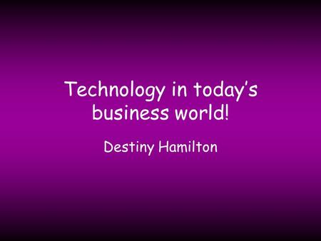 Technology in today's business world! Destiny Hamilton.