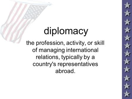 Diplomacy the profession, activity, or skill of managing international relations, typically by a country's representatives abroad.