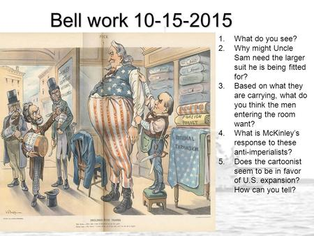 Bell work 10-15-2015 1.What do you see? 2.Why might Uncle Sam need the larger suit he is being fitted for? 3.Based on what they are carrying, what do you.