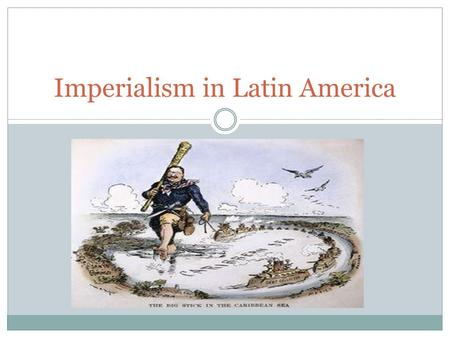 Imperialism in Latin America. Economic Imperialism End of the 1800s: the United States & Europe were buying large amounts of products form Latin America.