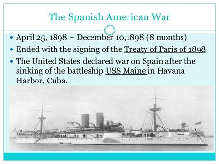 The Spanish American War April 25, 1898 – December 10,1898 (8 months) Ended with the signing of the Treaty of Paris of 1898 The United States declared.