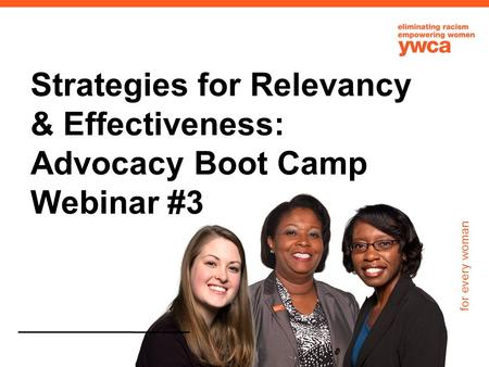 For every woman Strategies for Relevancy & Effectiveness: Advocacy Boot Camp Webinar #3.