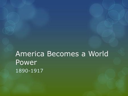 America Becomes a World Power 1890-1917. Georgia Standards  SSUSH14 The student will explain America's evolving relationship with the world at the.