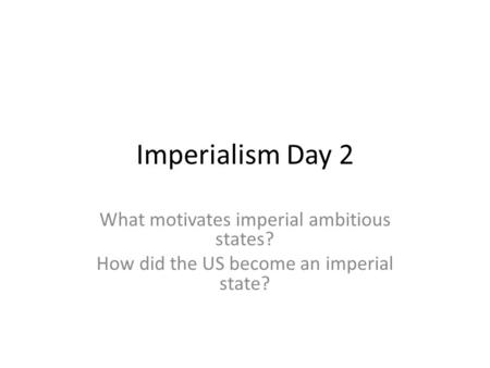 Imperialism Day 2 What motivates imperial ambitious states? How did the US become an imperial state?
